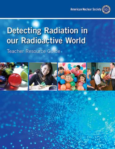 Teacher Resource Guide: Detecting Radiation In Our Radioactive World (2014)