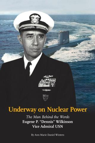 Underway on Nuclear Power! The Man Behind the Words: Eugene P. 'Dennis' Wilkinson, Vice Admiral USN